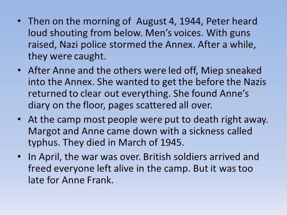 Then on the morning of August 4, 1944, Peter heard loud shouting from below. Men's voices. With guns raised, Nazi police stormed the Annex. After a while, they were caught.