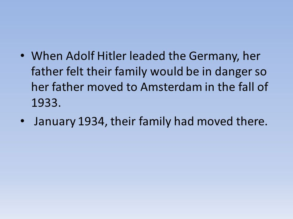 When Adolf Hitler leaded the Germany, her father felt their family would be in danger so her father moved to Amsterdam in the fall of 1933.