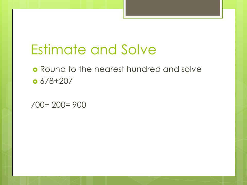 Estimate and Solve Round to the nearest hundred and solve 678+207
