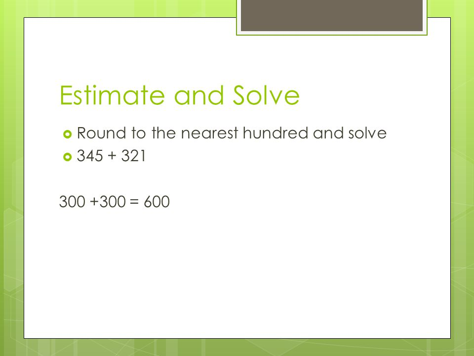 Estimate and Solve Round to the nearest hundred and solve 345 + 321