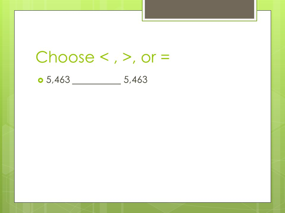 Choose < , >, or = 5,463 5,463