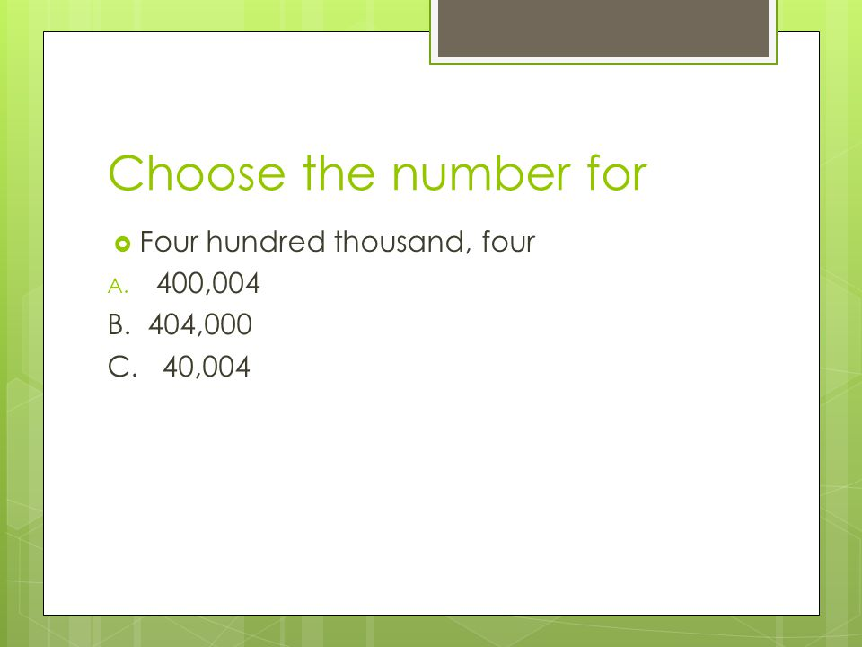 Choose the number for Four hundred thousand, four 400,004 B. 404,000
