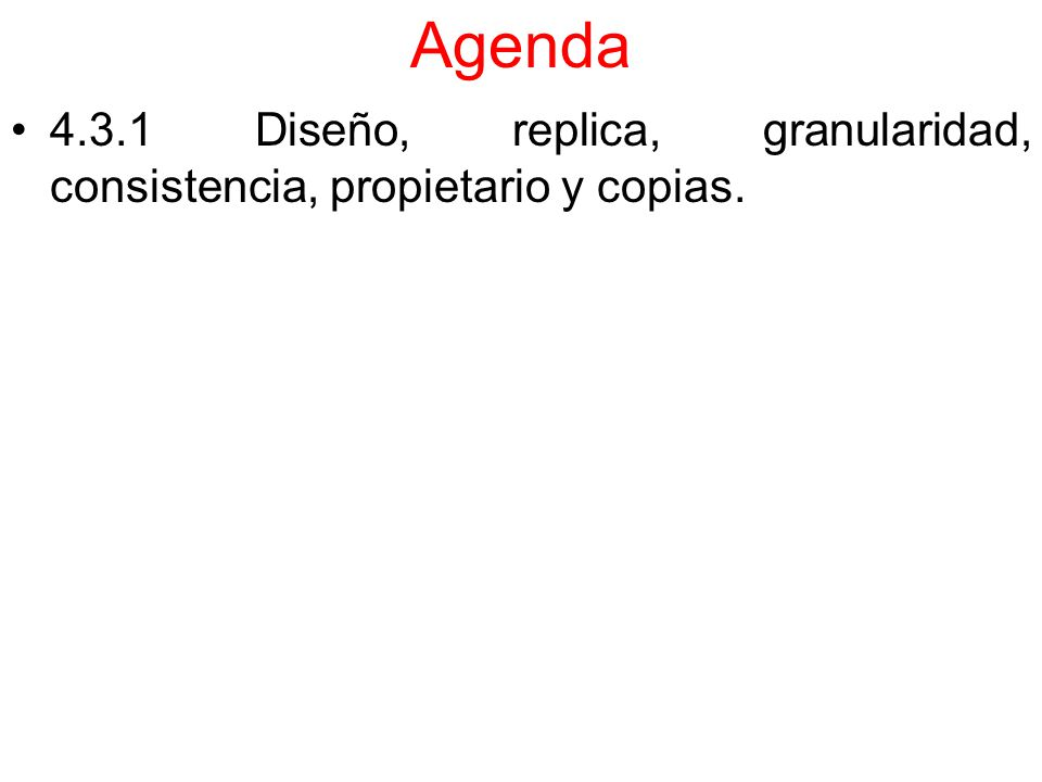 Agenda 4.3.1 Diseño, replica, granularidad, consistencia, propietario y copias.