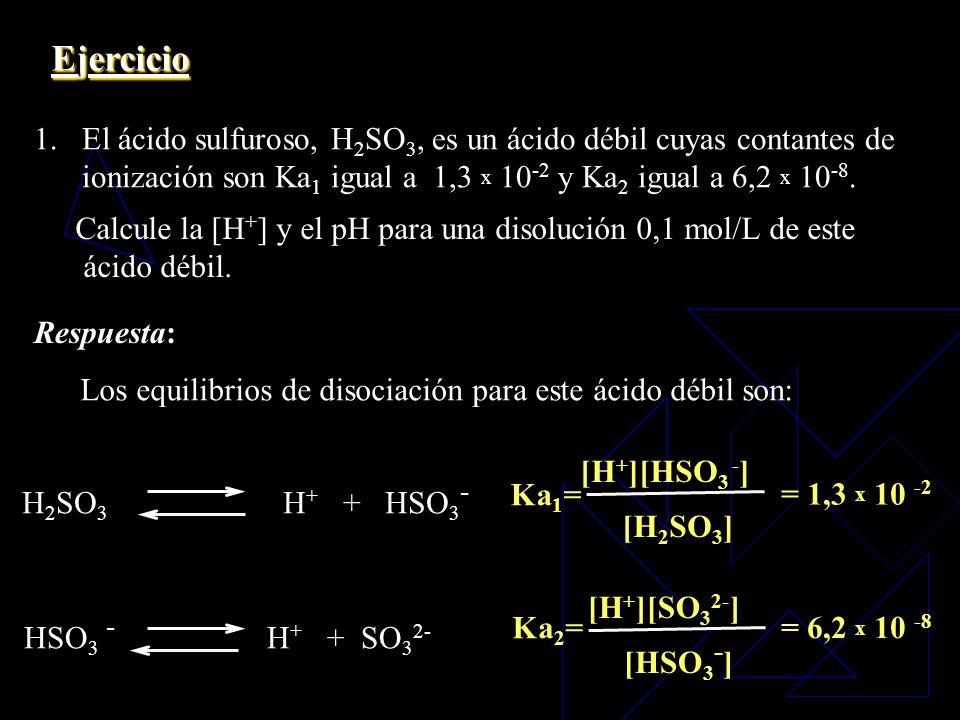 Ejercicio El ácido sulfuroso, H2SO3, es un ácido débil cuyas contantes de. ionización son Ka1 igual a 1,3 x 10-2 y Ka2 igual a 6,2 x 10-8.