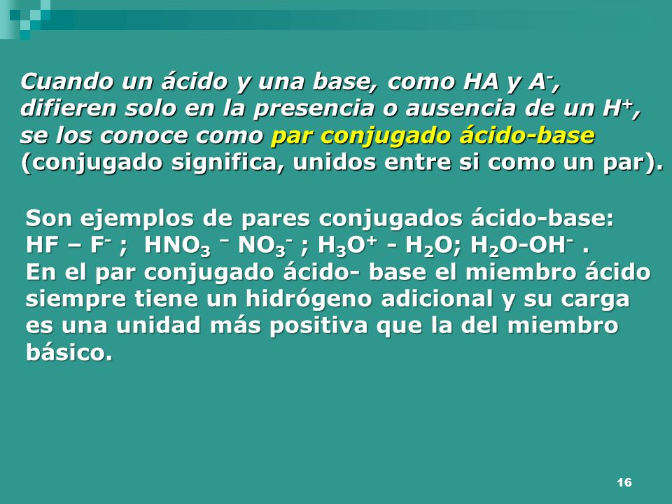 Cuando un ácido y una base, como HA y A-, difieren solo en la presencia o ausencia de un H+, se los conoce como par conjugado ácido-base (conjugado significa, unidos entre si como un par).