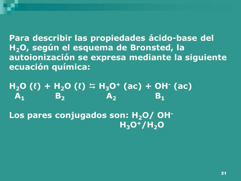 Para describir las propiedades ácido-base del H2O, según el esquema de Bronsted, la autoionización se expresa mediante la siguiente ecuación química: