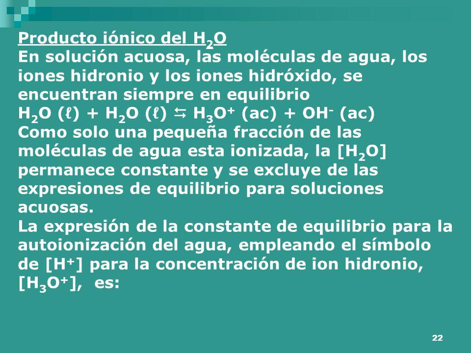 Producto iónico del H2O En solución acuosa, las moléculas de agua, los iones hidronio y los iones hidróxido, se encuentran siempre en equilibrio.