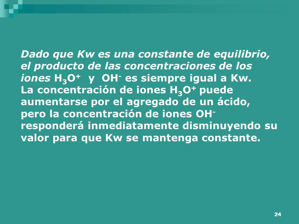 Dado que Kw es una constante de equilibrio, el producto de las concentraciones de los iones H3O+ y OH- es siempre igual a Kw.