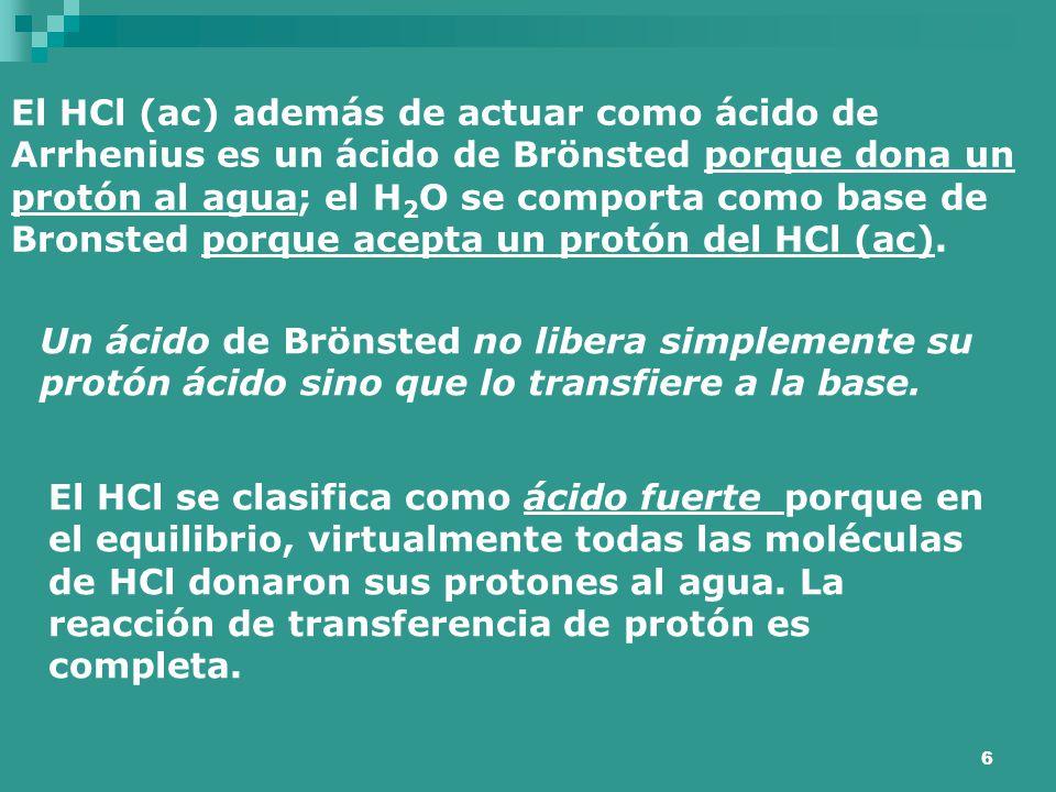El HCl (ac) además de actuar como ácido de Arrhenius es un ácido de Brönsted porque dona un protón al agua; el H2O se comporta como base de Bronsted porque acepta un protón del HCl (ac).