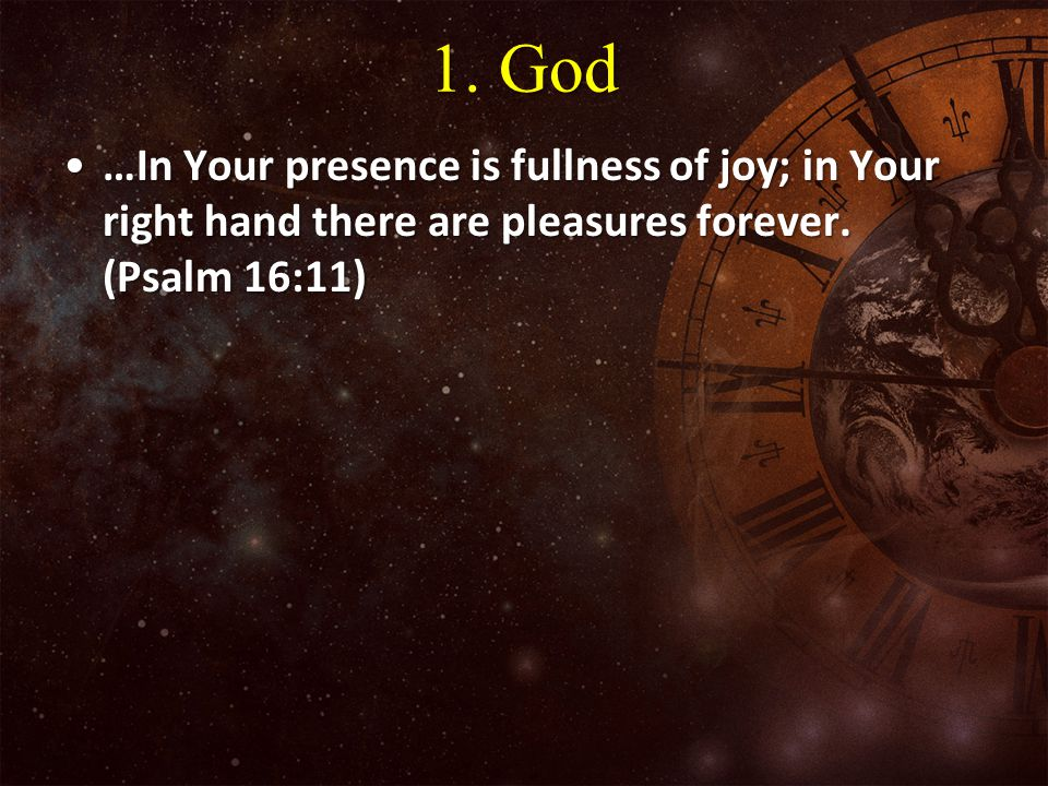1. God …In Your presence is fullness of joy; in Your right hand there are pleasures forever.