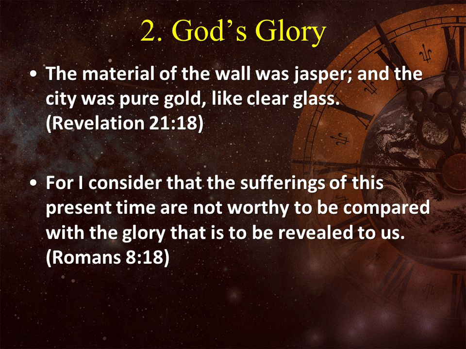 2. God's Glory The material of the wall was jasper; and the city was pure gold, like clear glass. (Revelation 21:18)