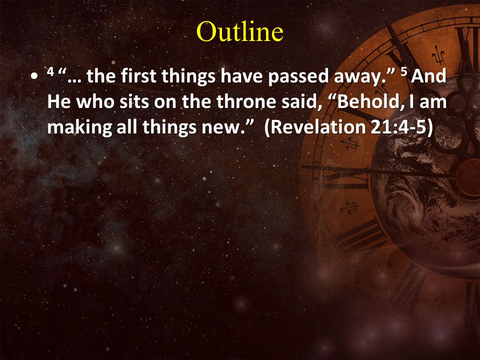 Outline 4 … the first things have passed away. 5 And He who sits on the throne said, Behold, I am making all things new. (Revelation 21:4-5)