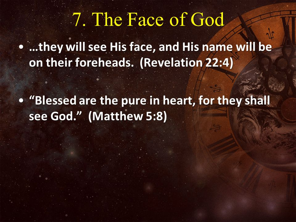 7. The Face of God …they will see His face, and His name will be on their foreheads. (Revelation 22:4)