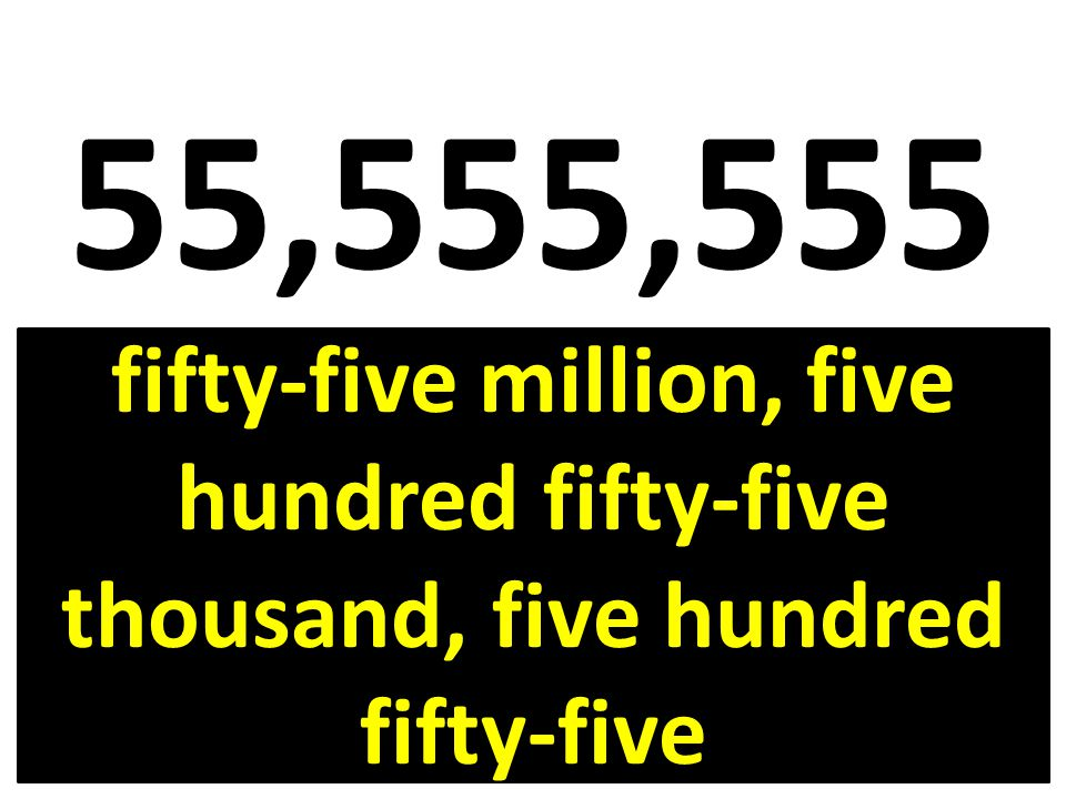55,555,555 fifty-five million, five hundred fifty-five thousand, five hundred fifty-five