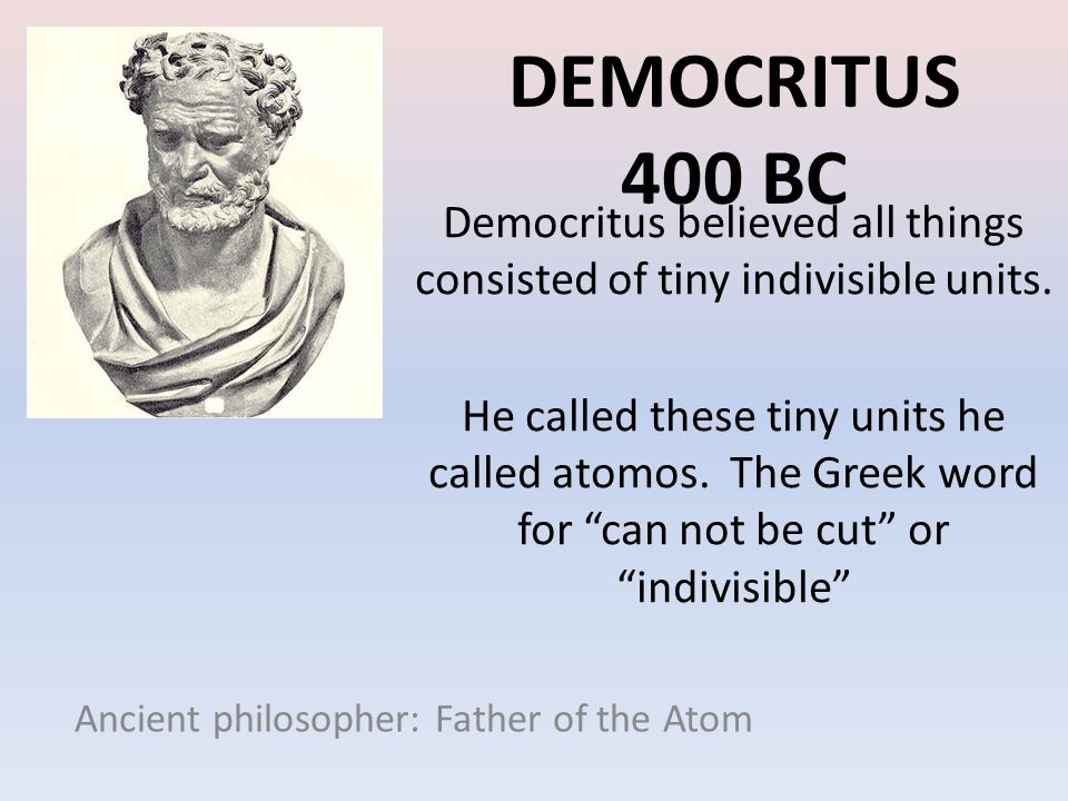 Democritus 400 BC Democritus believed all things consisted of tiny indivisible units.