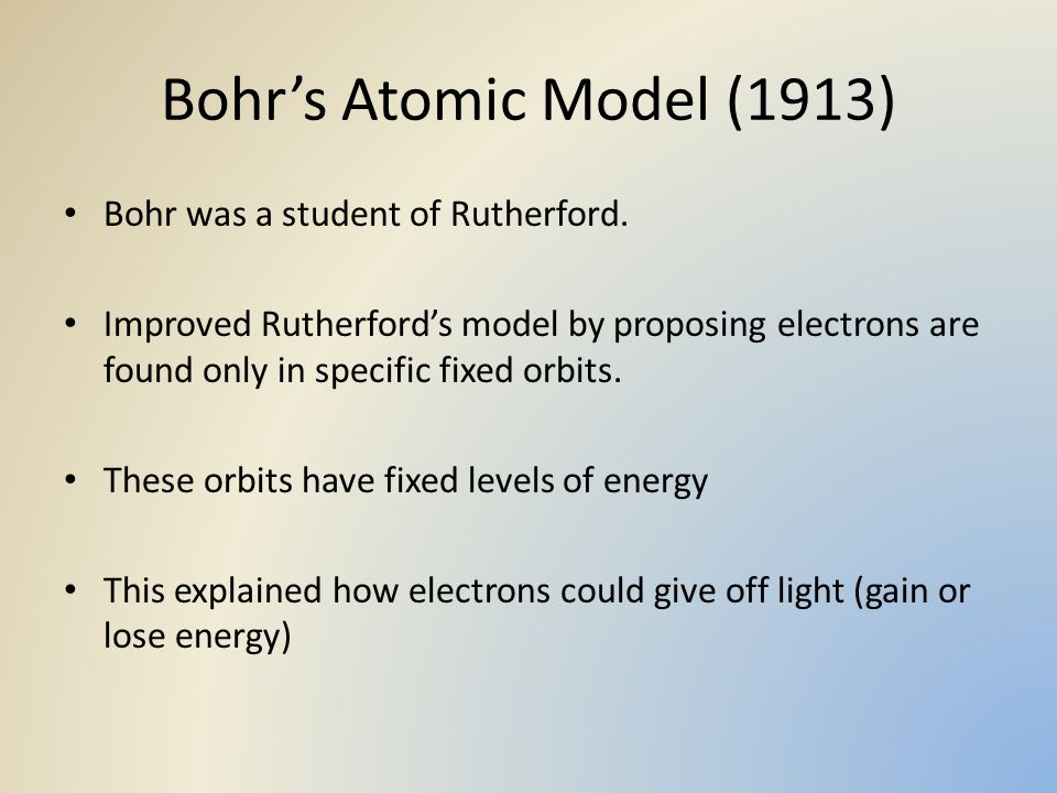 Bohr's Atomic Model (1913) Bohr was a student of Rutherford.