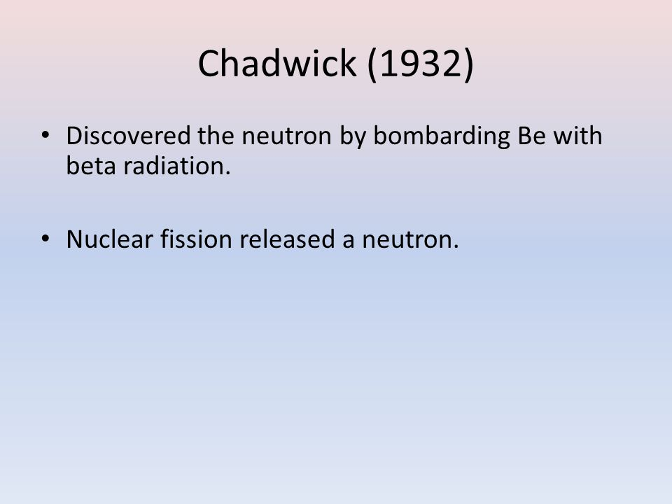 Chadwick (1932) Discovered the neutron by bombarding Be with beta radiation.