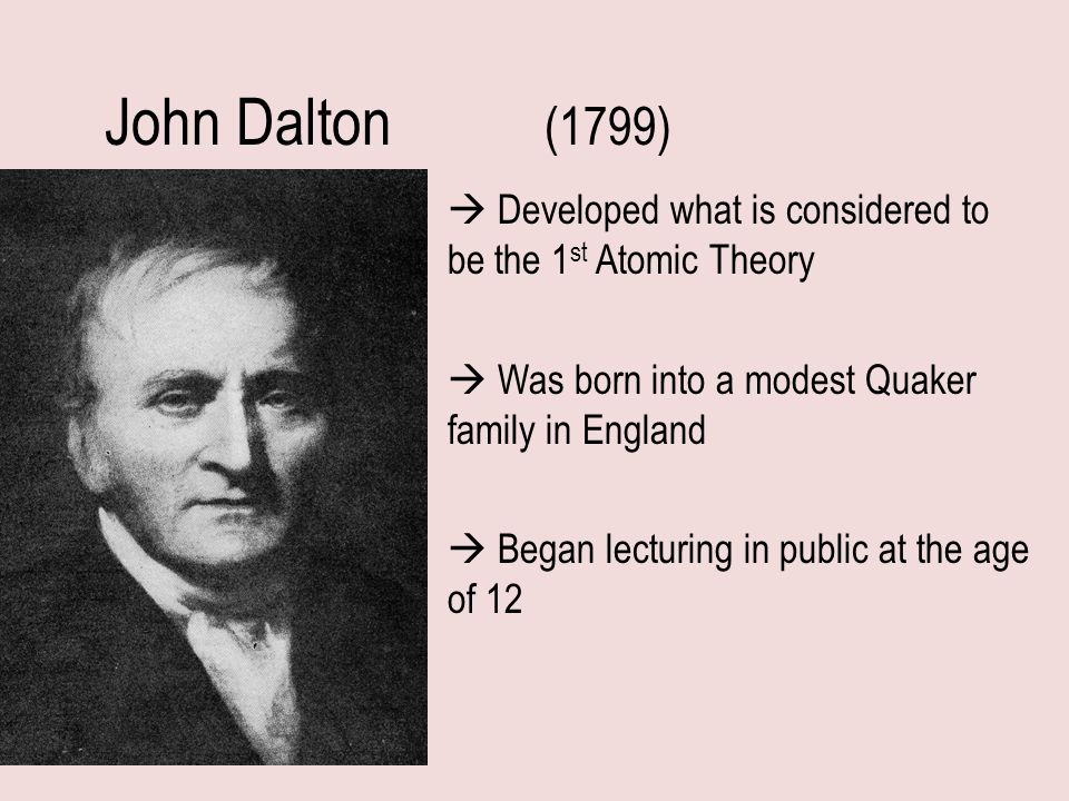 John Dalton (1799)  Developed what is considered to be the 1st Atomic Theory.  Was born into a modest Quaker family in England.