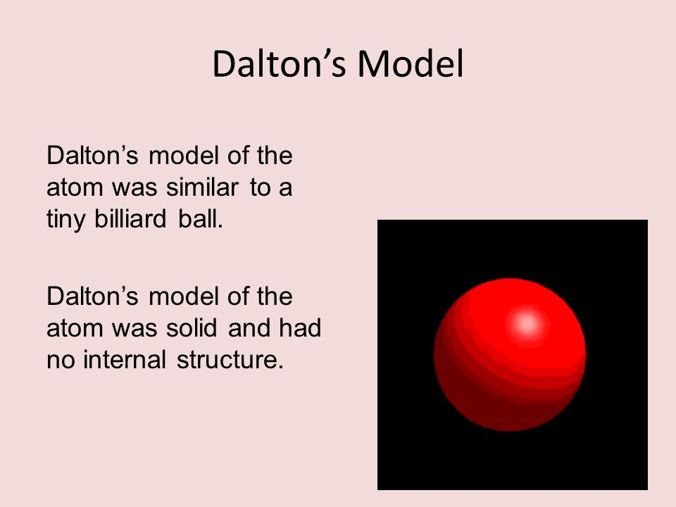 Dalton's Model Dalton's model of the atom was similar to a tiny billiard ball.