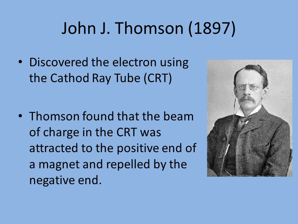 John J. Thomson (1897) Discovered the electron using the Cathod Ray Tube (CRT)