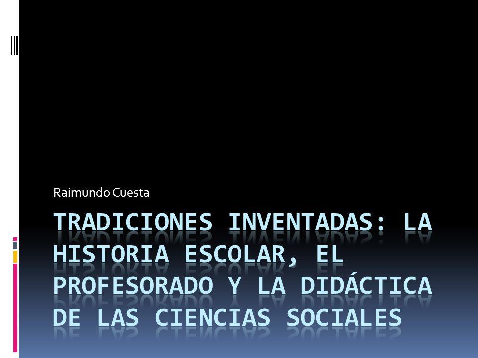 Raimundo Cuesta Tradiciones inventadas: la historia escolar, el profesorado y la didáctica de las ciencias sociales.