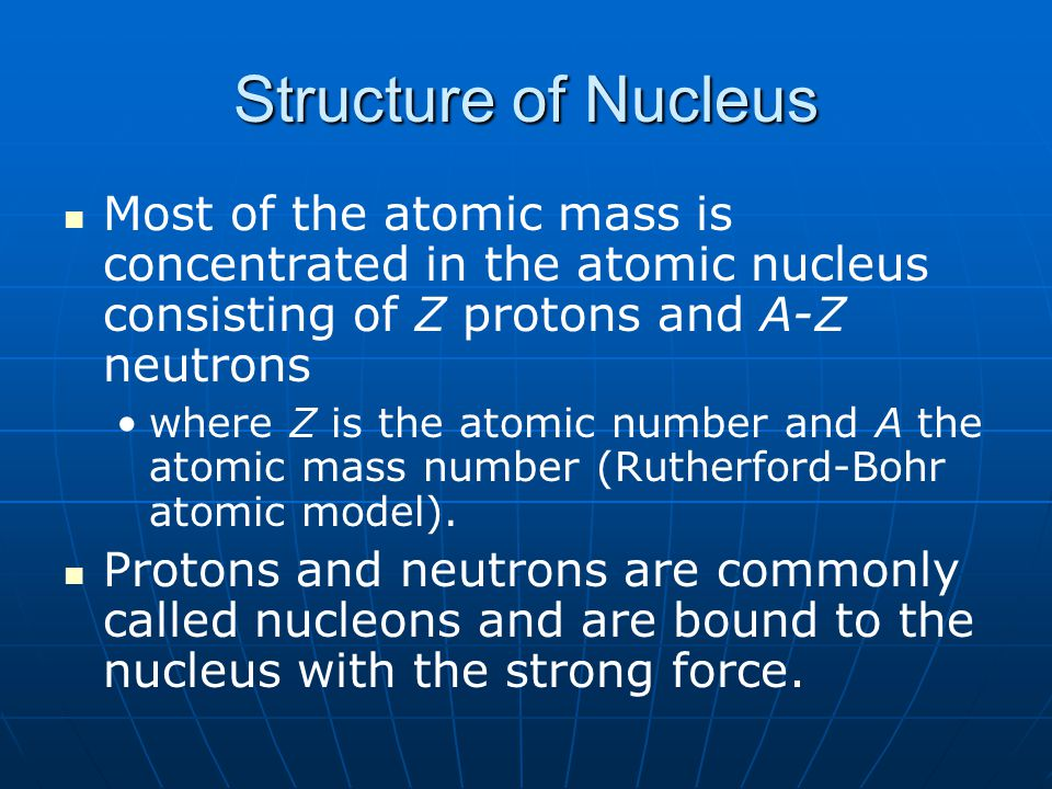 Structure of Nucleus Most of the atomic mass is concentrated in the atomic nucleus consisting of Z protons and A-Z neutrons.