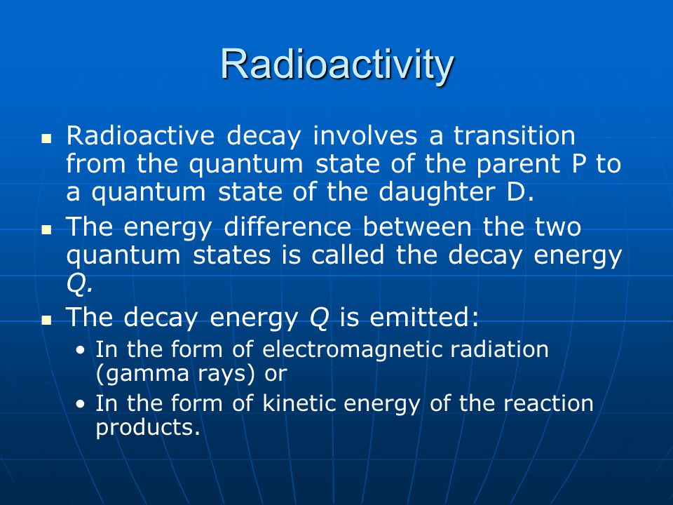 Radioactivity Radioactive decay involves a transition from the quantum state of the parent P to a quantum state of the daughter D.