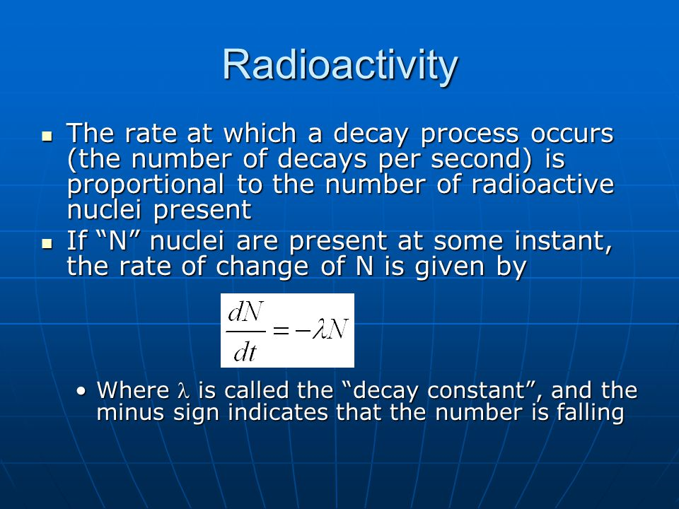 Radioactivity The rate at which a decay process occurs (the number of decays per second) is proportional to the number of radioactive nuclei present.