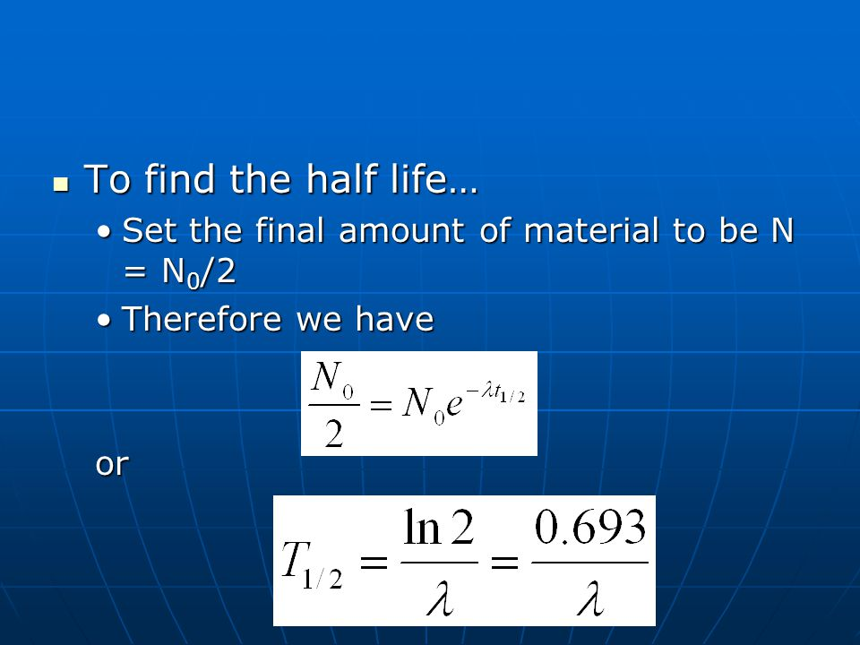 To find the half life… Set the final amount of material to be N = N0/2
