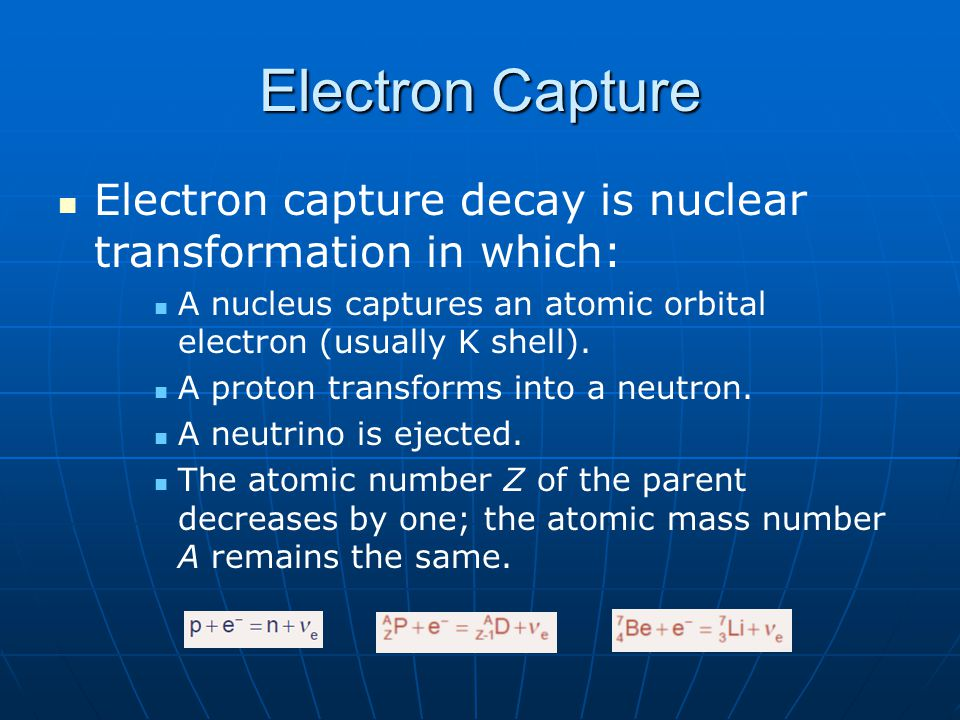 Electron Capture Electron capture decay is nuclear transformation in which: A nucleus captures an atomic orbital electron (usually K shell).