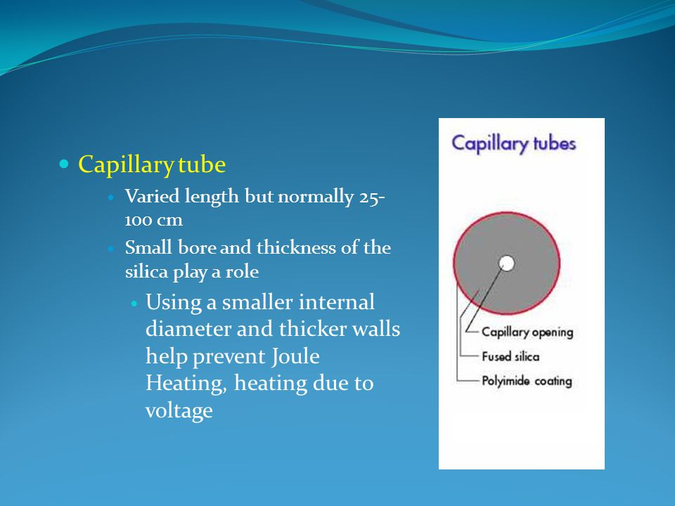 Capillary tube Varied length but normally 25-100 cm. Small bore and thickness of the silica play a role.
