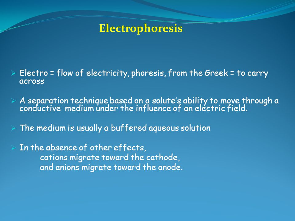 Electrophoresis Electro = flow of electricity, phoresis, from the Greek = to carry across.