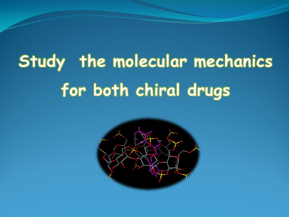 Study the molecular mechanics for both chiral drugs