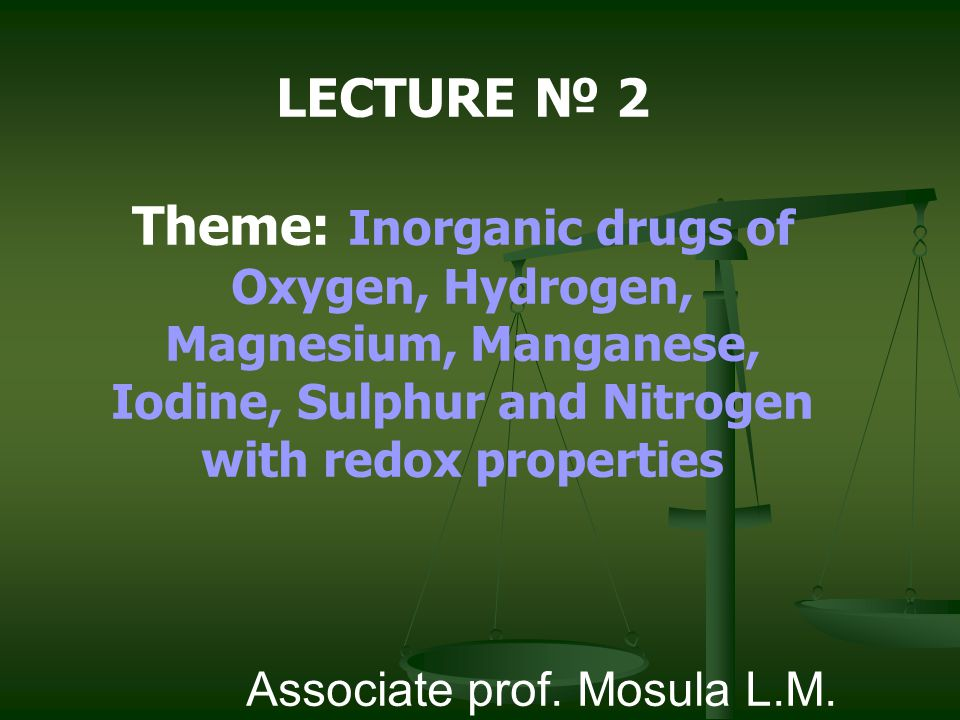 LECTURE № 2 Theme: Inorganic drugs of Oxygen, Hydrogen, Magnesium, Manganese, Iodine, Sulphur and Nitrogen with redox properties.