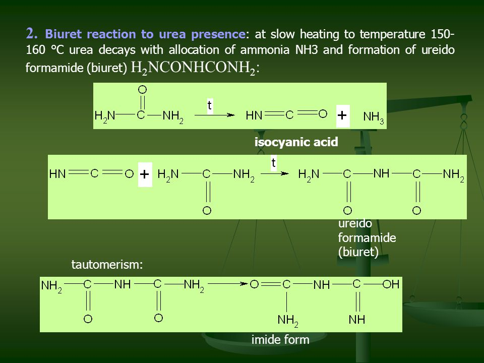 2. Biuret reaction to urea presence: at slow heating to temperature 150-160 °С urea decays with allocation of ammonia NH3 and formation of ureido formamide (biuret) H2NCONHCONH2: