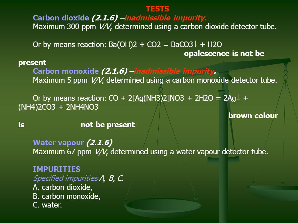 TESTS Carbon dioxide (2.1.6) –inadmissible impurity. Maximum 300 ppm V/V, determined using a carbon dioxide detector tube.