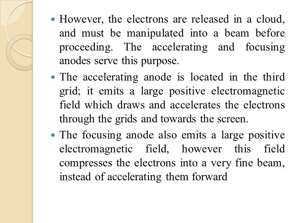 However, the electrons are released in a cloud, and must be manipulated into a beam before proceeding. The accelerating and focusing anodes serve this purpose.