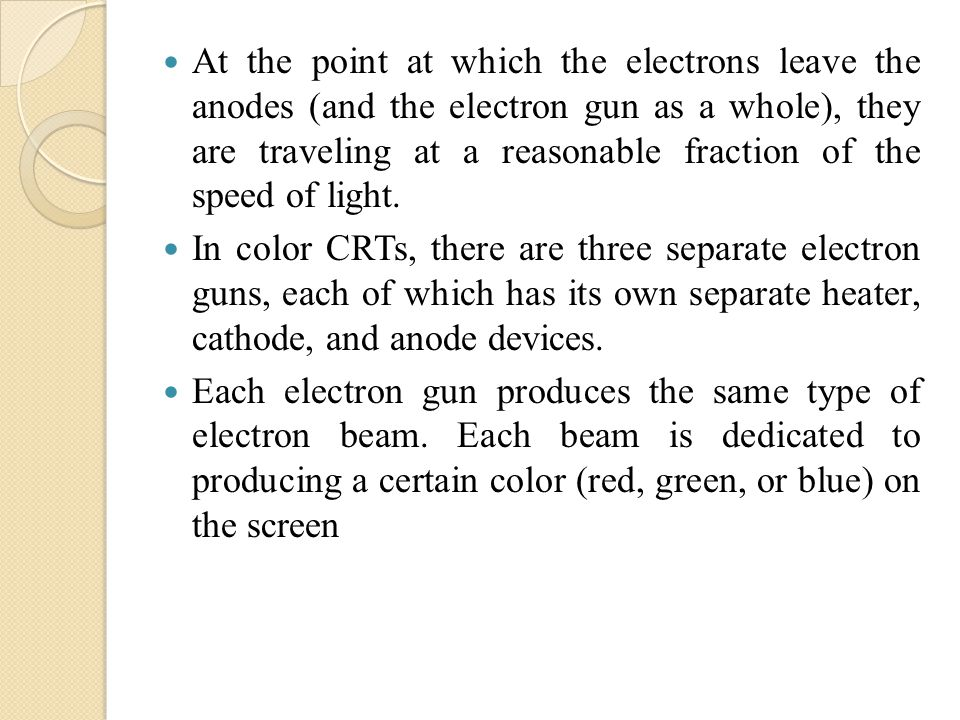 At the point at which the electrons leave the anodes (and the electron gun as a whole), they are traveling at a reasonable fraction of the speed of light.