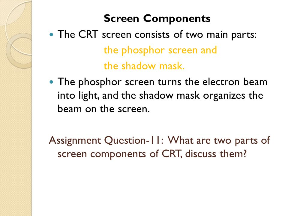 Screen Components The CRT screen consists of two main parts: the phosphor screen and. the shadow mask.