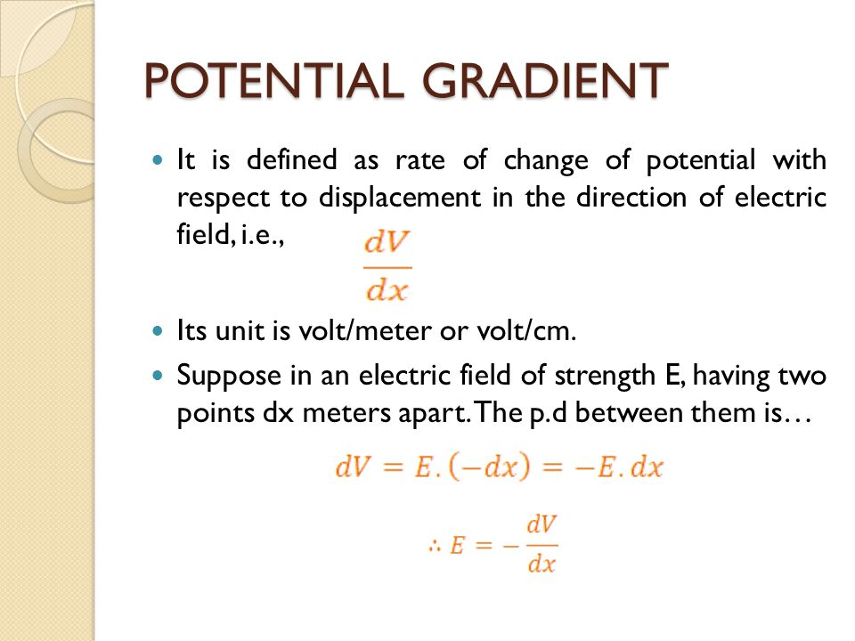 POTENTIAL GRADIENT It is defined as rate of change of potential with respect to displacement in the direction of electric field, i.e.,