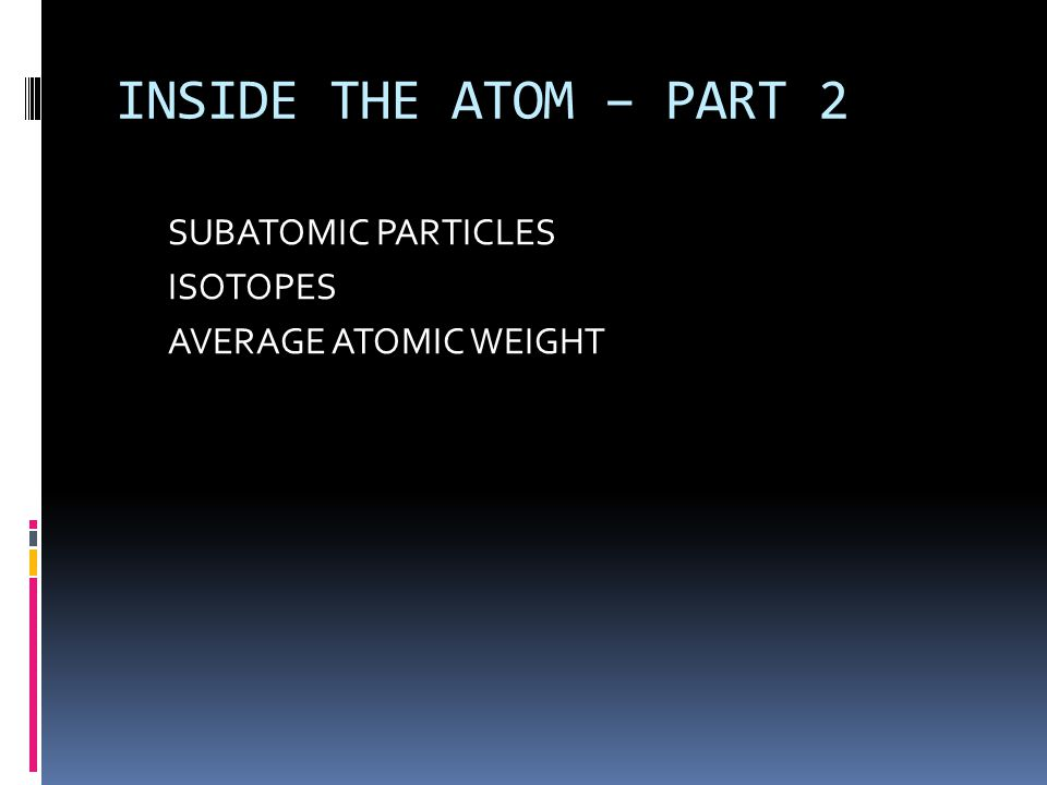 INSIDE THE ATOM – PART 2 SUBATOMIC PARTICLES ISOTOPES AVERAGE ATOMIC WEIGHT