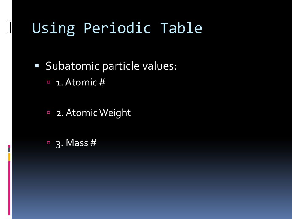 Using Periodic Table Subatomic particle values: 1. Atomic #