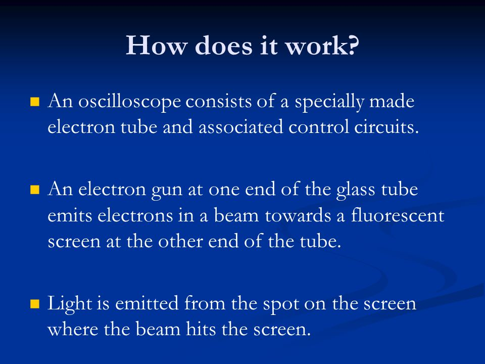 How does it work An oscilloscope consists of a specially made electron tube and associated control circuits.