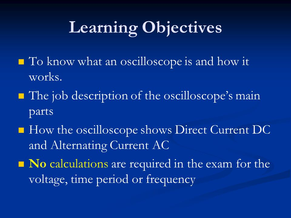 Learning Objectives To know what an oscilloscope is and how it works.