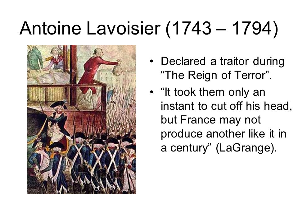 Antoine Lavoisier (1743 – 1794) Declared a traitor during The Reign of Terror .
