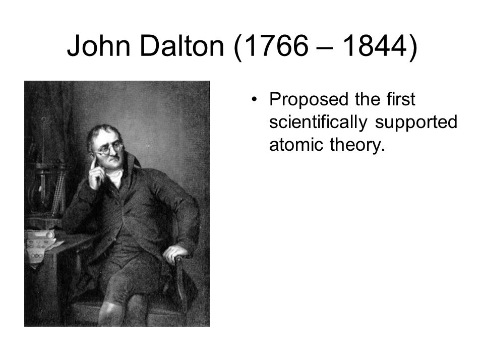 John Dalton (1766 – 1844) Proposed the first scientifically supported atomic theory.