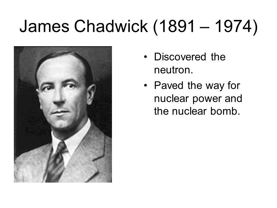 James Chadwick (1891 – 1974) Discovered the neutron.