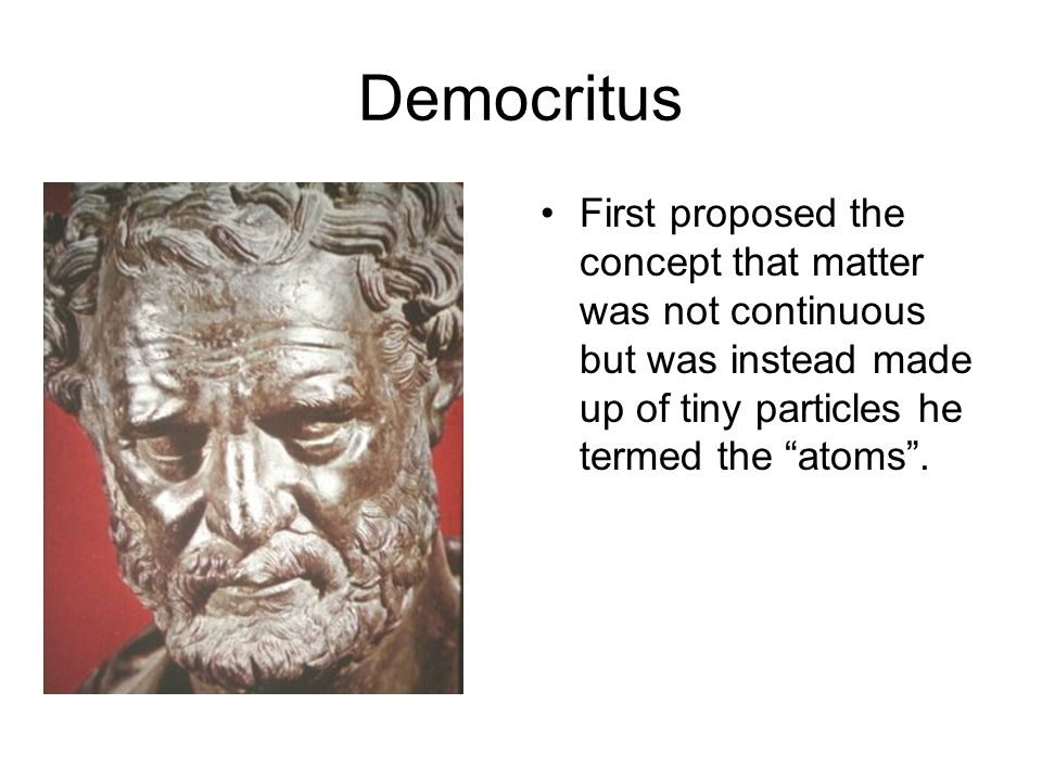Democritus First proposed the concept that matter was not continuous but was instead made up of tiny particles he termed the atoms .