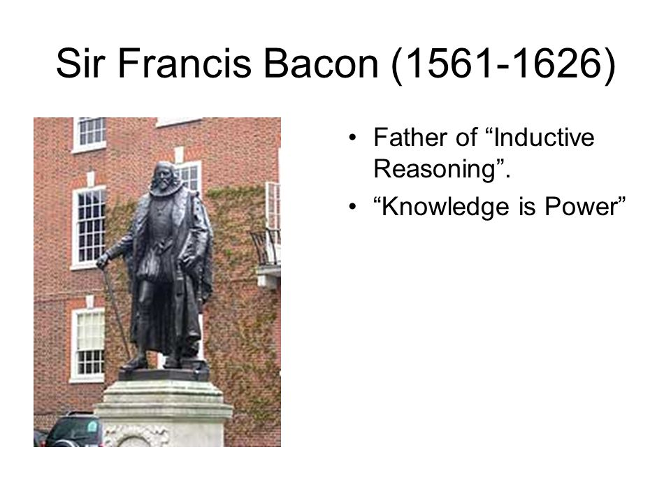 Sir Francis Bacon (1561-1626) Father of Inductive Reasoning .