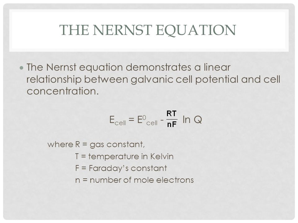 The Nernst Equation The Nernst equation demonstrates a linear relationship between galvanic cell potential and cell concentration.